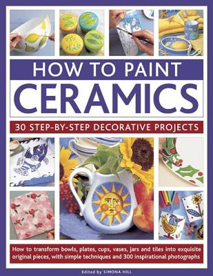 How to Paint Ceramics: 30 Step-By-Step Decorative Projects: How to Transform Bowls, Plates, Cups, Vases, Jars and Tiles Into Exquisite Original Pieces, with Simple Techniques and 300 Inspirational Photographs - Hill, Simona (Editor)