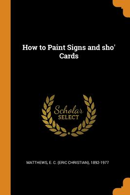 How to Paint Signs and Sho' Cards - Matthews, E C (Eric Christian) 1892-1 (Creator)