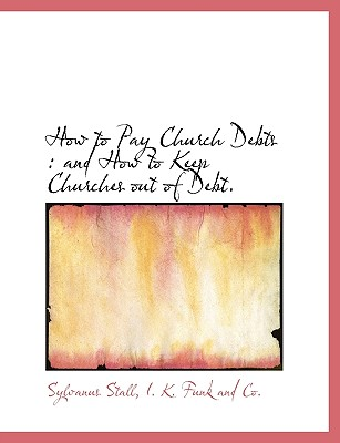 How to Pay Church Debts: And How to Keep Churches Out of Debt. - Stall, Sylvanus, and I K Funk and Co, K Funk and Co (Creator)