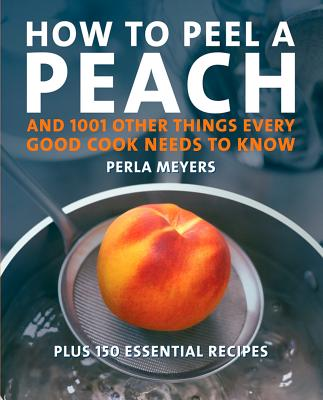 How to Peel a Peach: And 1,001 Other Things Every Good Cook Needs to Know - Meyers, Perla