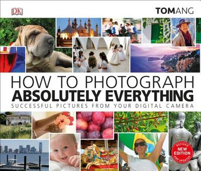 How to Photograph Absolutely Everything - Ang, Tom