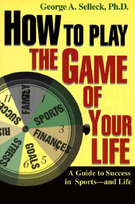 How to Play the Game of Your Life: A Guide to Success in Sports--And Life - Selleck, George, and Selleck, PH D