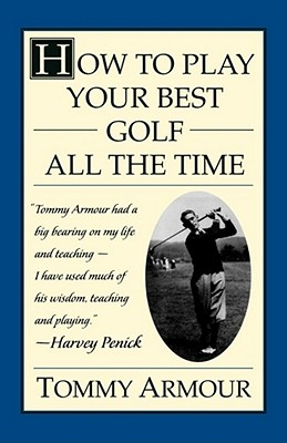 How to Play Your Best Golf All the Time - Armour, Tommy, and Gustavson, Lealand