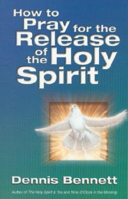 How to Pray for the Release of the Holy Spirit: What the Baptism of the Holy Spirit Is & How to Pray for It - Bennett, Dennis, Reverend