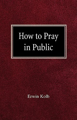 How to Pray in Public - Kolb, Erwin