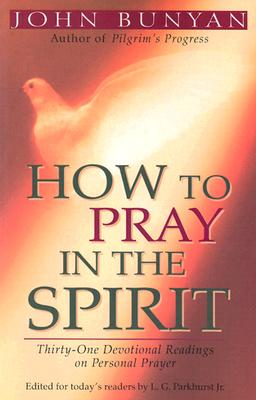 How to Pray in the Spirit: Thirty-One Devotional Readings on Personal Prayer - Bunyan, John, and Parkhurst Jr, L G (Editor)