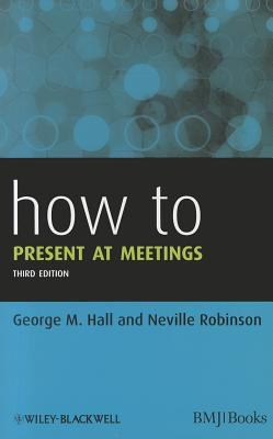 How to Present at Meetings - Hall, George M., and Robinson, Neville