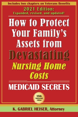 How to Protect Your Family's Assets from Devastating Nursing Home Costs: Medicaid Secrets (15th ed.) - Heiser, K Gabriel