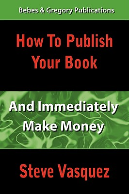 How to Publish Your Book and Immediately Make Money - Vasquez, Steve