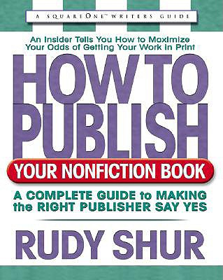 How to Publish Your Nonfiction Book: A Complete Guide to Making the Right Publisher Say Yes - Shur, Rudy