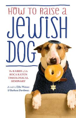 How to Raise a Jewish Dog - Rabbis of Boca Raton Theological Seminary, and Weiner, Ellis, and Davilman, Barbara