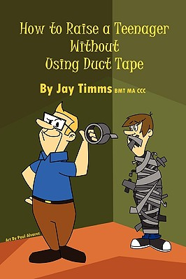 How to Raise a Teenager Without Using Duct Tape - Timms Bmt Ma CCC, Jay