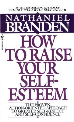 How to Raise Your Self-Esteem: The Proven Action-Oriented Approach to Greater Self-Respect and Self-Confidence - Branden, Nathaniel, Dr., PH.D.