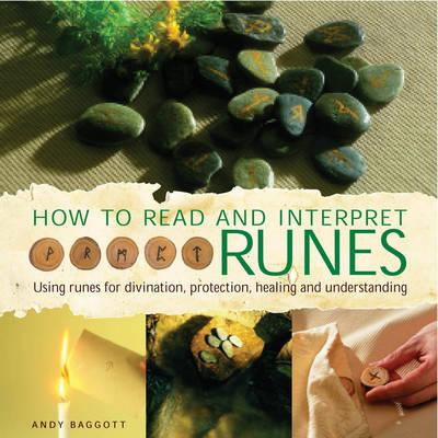 How to Read and Interpret the Runes: Using Runes for Divination, Protection, Healing and Understanding - Baggott, Andy
