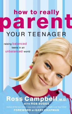 How to Really Parent Your Teenager: Raising Balanced Teens in an Unbalanced World - Campbell, Ross, M.D., and Suggs, Rob