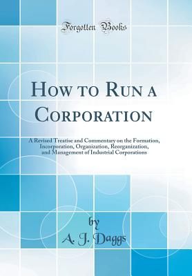 How to Run a Corporation: A Revised Treatise and Commentary on the Formation, Incorporation, Organization, Reorganization, and Management of Industrial Corporations (Classic Reprint) - Daggs, A J