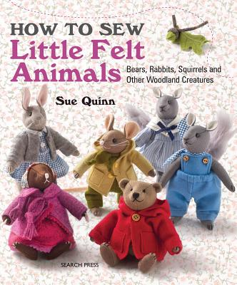 How to Sew Little Felt Animals: Bears, Rabbits, Squirrels and Other Woodland Creatures - Quinn, Sue