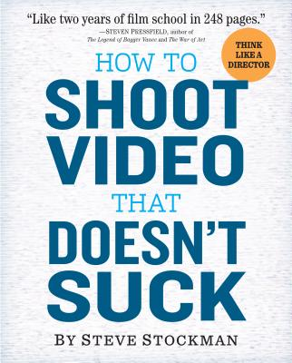 How to Shoot Video That Doesn't Suck - Stockman, Steve