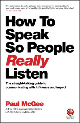 How to Speak So People Really Listen: The straight-talking guide to communicating with influence and impact - McGee, Paul