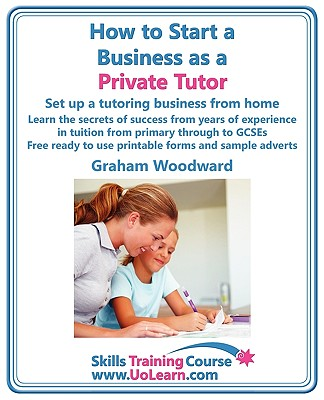 How to Start a Business as a Private Tutor. Set Up a Tutoring Business from Home. Learn the Secrets of Success from Years of Experience in Tuition Fro - Woodward, Graham, and Greenhall, Margaret (Editor)