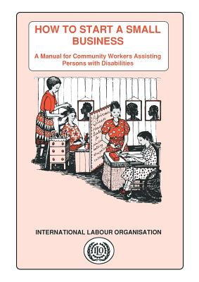 How to Start a Small Business. a Manual for Community Workers Assisting Persons with Disabilities - Karlsson, Lena
