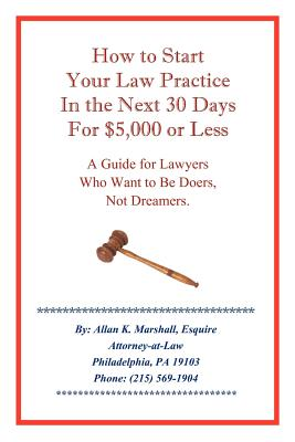 How to Start Your Law Practice in the Next Thirty Days for $5,000 or Less: Guide for Lawyers Who Want to Be Doers, Not Dreamers. - Marshall, Allan K
