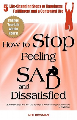 How to Stop Feeling Sad and Dissatisfied: 5 Life-Changing Steps to Happiness, Fulfillment and a Contented Life - Bowman, Neil