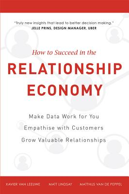How to Succeed in the Relationship Economy: Make Data Work for You, Empathise with Customers, Grow Valuable Relationships - Lindsay, Matt, and Van Leeuwe, Xavier, and Van De Peppel, Matthijs