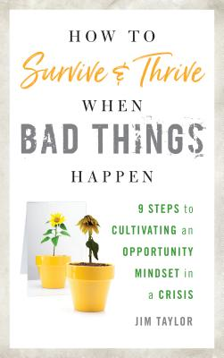 How to Survive and Thrive When Bad Things Happen: 9 Steps to Cultivating an Opportunity Mindset in a Crisis - Taylor Phd, Jim