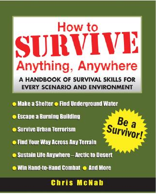 How to Survive Anything, Anywhere: A Handbook of Survival Skills for Every Scenario and Environment - McNab, Chris
