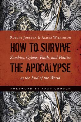 How to Survive the Apocalypse: Zombies, Cylons, Faith, and Politics at the End of the World - Joustra, Robert, and Wilkinson, Alissa