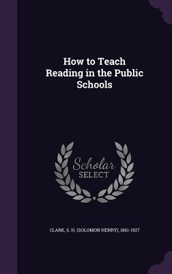 How to Teach Reading in the Public Schools - Clark, S H (Solomon Henry) 1861-1927 (Creator)