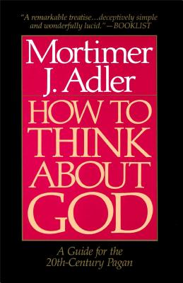 How to Think about God: A Guide for the 20th-Century Pagan - Adler, Mortimer J
