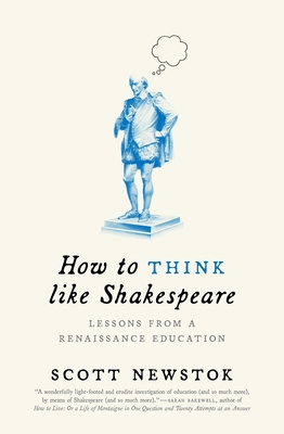 How to Think Like Shakespeare: Lessons from a Renaissance Education - Newstok, Scott
