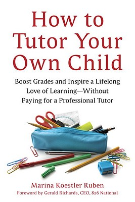 How to Tutor Your Own Child: Boost Grades and Inspire a Lifelong Love of Learning--Without Paying for a Professional Tutor - Ruben, Marina Koestler, and Richards, Gerald (Foreword by)