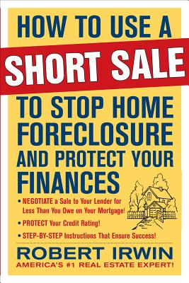 How to Use a Short Sale to Stop Home Foreclosure and Protect Your Finances - Irwin, Robert, and Irwin Robert