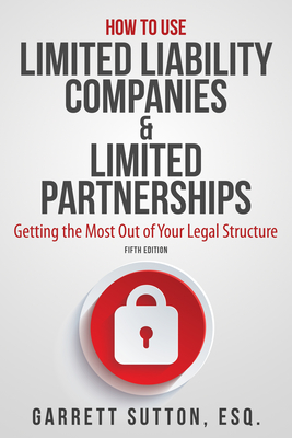 How to Use Limited Liability Companies & Limited Partnerships: Getting the Most Out of Your Legal Structure - Sutton, Garrett, ESQ.