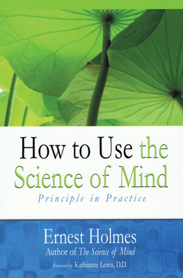 How to Use the Science of Mind - Holmes, Ernest, and Lewis D D, Katherine (Foreword by)
