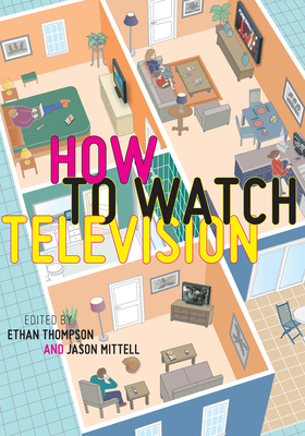 How to Watch Television - Thompson, Ethan (Editor), and Mittell, Jason (Editor)