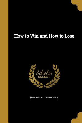 How to Win and How to Lose - [Williams, Albert Warren] (Creator)