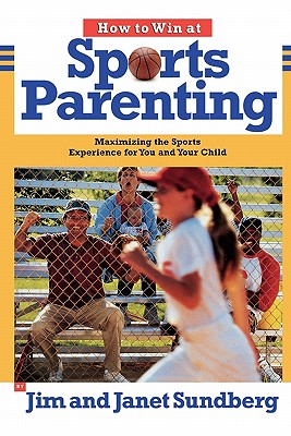 How to Win at Sports Parenting: Maximizing the Sports Experience for You and Your Child - Sundberg, Jim, and Sundberg, Janet