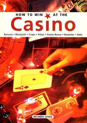 How to Win at the Casino: Baccara, Black Jack, Craps, Poker, Punto Banco, Roulette, Slots - Levez, Belinda