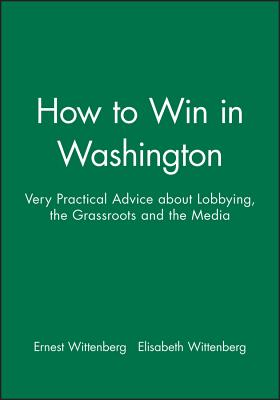 How to Win in Washington: Very Practical Advice about Lobbying, the Grassroots, and the Media - Wittenberg, Ernest, and Wittenberg, Elisabeth