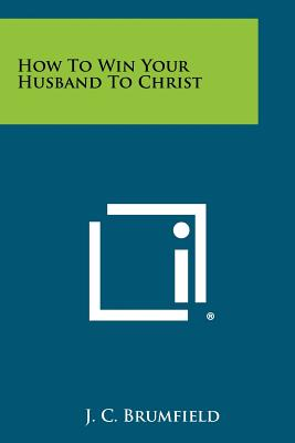 How to Win Your Husband to Christ - Brumfield, J C