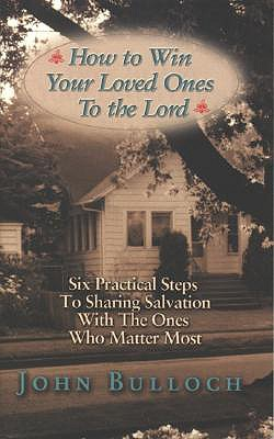 How to Win Your Loved Ones to the Lord: Six Practical Steps to Sharing Salvation - Bulloch, John