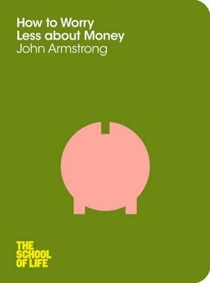 How to Worry Less About Money - Armstrong, John, and School of Life, The
