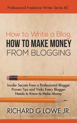How to Write a Blog, How to Make Money from Blogging: Insider Secrets from a Professional Blogger Proven Tips and Tricks Every Blogger Needs to Know to Make Money - Lowe Jr, Richard Jr