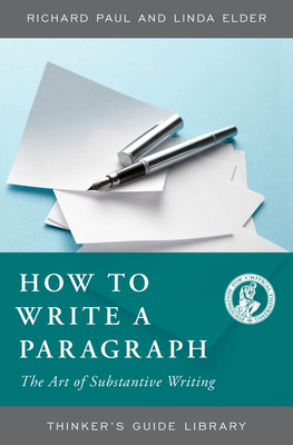 How to Write a Paragraph: The Art of Substantive Writing - Paul, Richard, and Elder, Linda