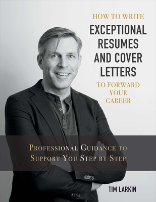 How to Write Exceptional Resumes and Cover Letters to Forward Your Career: Professional Guidance to Support You Step by Step - Larkin, Tim