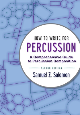 How to Write for Percussion: A Comprehensive Guide to Percussion Composition - Solomon, Samuel Z